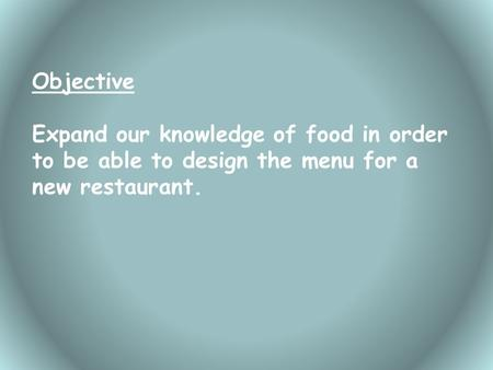 Objective Expand our knowledge of food in order to be able to design the menu for a new restaurant.
