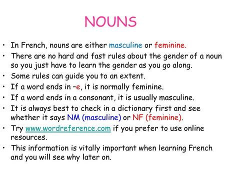 NOUNS In French, nouns are either masculine or feminine. There are no hard and fast rules about the gender of a noun so you just have to learn the gender.