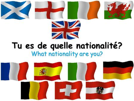 Tu es de quelle nationalité? What nationality are you?