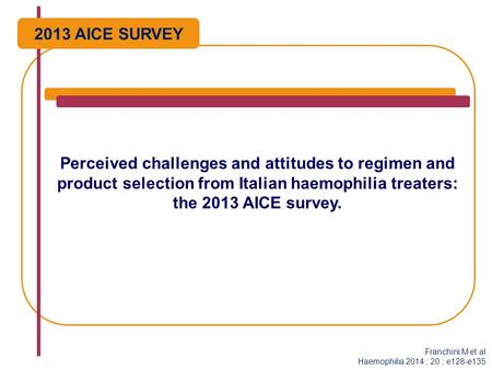 Perceived challenges and attitudes to regimen and product selection from Italian haemophilia treaters: the 2013 AICE survey. Franchini M et al Haemophilia.