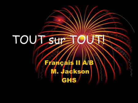 TOUT sur TOUT! Français II A/B M. Jackson GHS TOUT= Adjective Adjectives modify nouns or pronouns. In French, adjectives must agree in BOTH gender and.