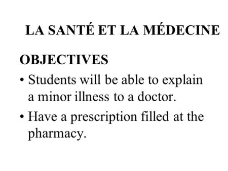 LA SANTÉ ET LA MÉDECINE OBJECTIVES Students will be able to explain a minor illness to a doctor. Have a prescription filled at the pharmacy.