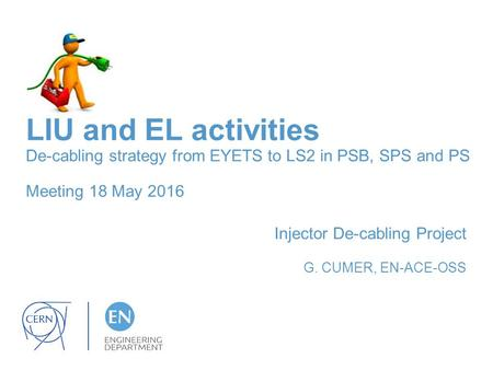 LIU and EL activities De-cabling strategy from EYETS to LS2 in PSB, SPS and PS Meeting 18 May 2016 Injector De-cabling Project G. CUMER, EN-ACE-OSS.