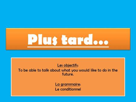 Plus tard… Les objectifs: To be able to talk about what you would like to do in the future. La grammaire: Le conditionnel Les objectifs: To be able to.