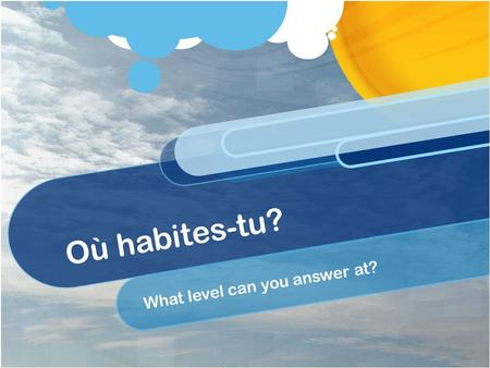 Où habites-tu? What level can you answer at?. OBJECTIFS: To say what we do in the evenings at home; To talk about ourselves and others; LITERACY - To.