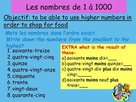 Les nombres de 1 à 1000 Objectif: to be able to use higher numbers in order to shop for food Mets les nombres dans l'ordre exact. Write down the numbers.
