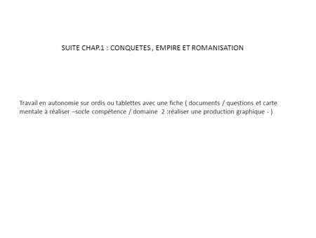SUITE CHAP.1 : CONQUETES , EMPIRE ET ROMANISATION
