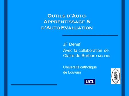 Outils d'Auto- Apprentissage & d'Auto-Evaluation JF Denef Avec la collaboration de Claire de Burbure MD PhD Université catholique de Louvain.