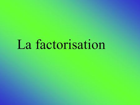 La factorisation.