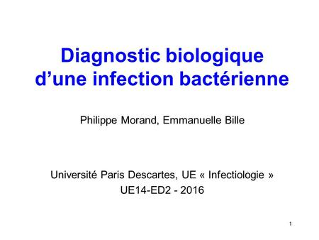 Diagnostic biologique d'une infection bactérienne Philippe Morand, Emmanuelle Bille Université Paris Descartes, UE « Infectiologie » UE14-ED2 - 2016 1.