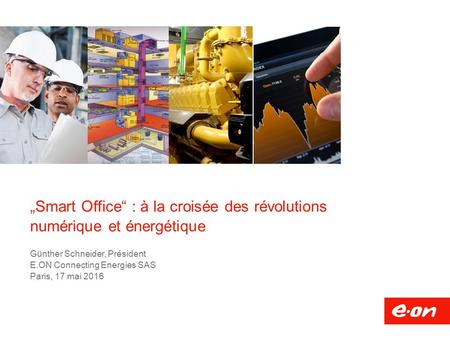 """Smart Office"" : à la croisée des révolutions numérique et énergétique Günther Schneider, Président E.ON Connecting Energies SAS Paris, 17 mai 2016."