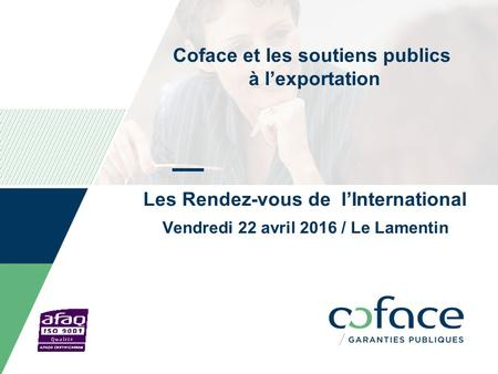Coface et les soutiens publics à l'exportation Les Rendez-vous de l'International Vendredi 22 avril 2016 / Le Lamentin Date can be personalized as follow: