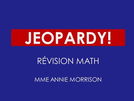 Click Once to Begin JEOPARDY! RÉVISION MATH MME ANNIE MORRISON.
