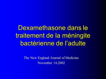 Dexamethasone dans le traitement de la méningite bactérienne de l'adulte The New England Journal of Medicine November 14,2002.