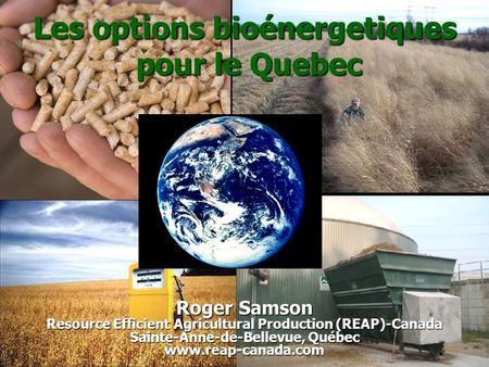 Reap-canada.com Les options bioénergetiques pour le Quebec Roger Samson Resource Efficient Agricultural Production (REAP)-Canada Sainte-Anne-de-Bellevue,