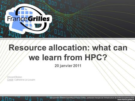 Resource allocation: what can we learn from HPC? 20 janvier 2011 Vincent Breton Crédit: Catherine Le Louarn.