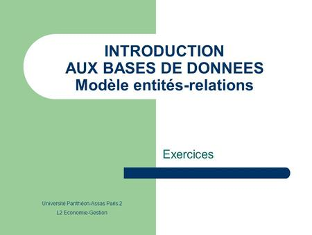 INTRODUCTION AUX BASES DE DONNEES Modèle entités-relations Exercices Université Panthéon-Assas Paris 2 L2 Economie-Gestion.