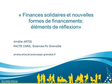 « Finances solidaires et nouvelles formes de financements: éléments de réflexion» Amélie ARTIS PACTE CNRS, Sciences Po Grenoble amelie.artis(at)sciencespo-grenoble.fr.