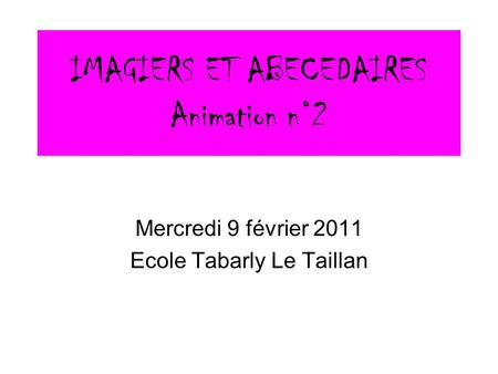 IMAGIERS ET ABECEDAIRES Animation n°2 Mercredi 9 février 2011 Ecole Tabarly Le Taillan.