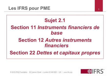 © 2012 IFRS Foundation 30 Cannon Street | London EC4M 6XH | UK | www.ifrs.org 1 Les IFRS pour PME Sujet 2.1 Section 11 Instruments financiers de base Section.