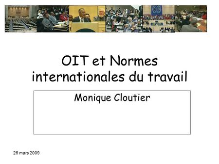 26 mars 2009 OIT et Normes internationales du travail Monique Cloutier.