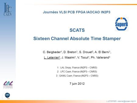 L.LETERRIER – SCATS Sixteen Channel Absolute Time Stamper Journées VLSI PCB FPGA IAOCAO IN2P3 C. Beigbeder 1, D. Breton 1, S.