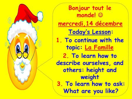 Bonjour tout le monde! mercredi,14 décembre Today's Lesson: 1. To continue with the topic: La Famille 2. To learn how to describe ourselves, and others:
