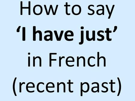 How to say 'I have just' in French (recent past).