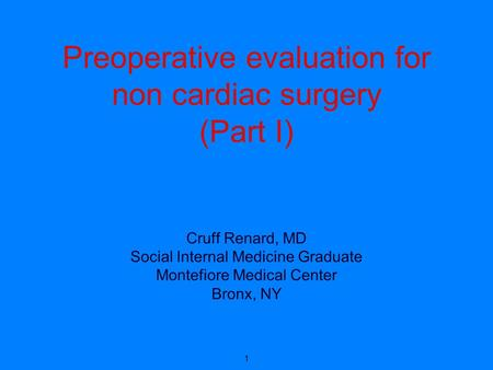 Preoperative evaluation for non cardiac surgery (Part I) Cruff Renard, MD Social Internal Medicine Graduate Montefiore Medical Center Bronx, NY 1.