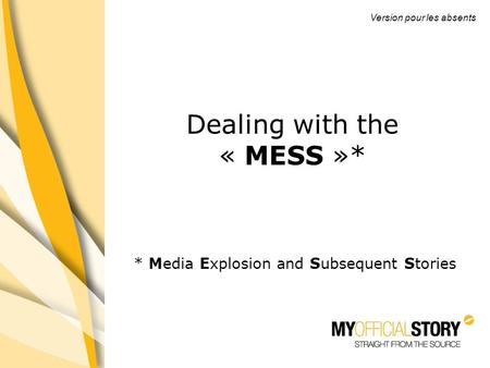 * Media Explosion and Subsequent Stories PRESENTATION Jeudi 30 juillet 2009 Thème: contrôler son image Dealing with the « MESS »* Version pour les absents.
