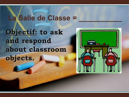 La Salle de Classe = ___________ Objectif: to ask and respond about classroom objects.