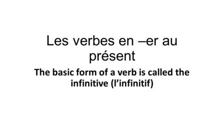 Les verbes en –er au présent The basic form of a verb is called the infinitive (l'infinitif)