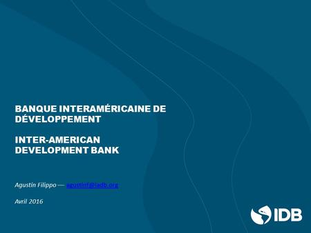 BANQUE INTERAMÉRICAINE DE DÉVELOPPEMENT INTER-AMERICAN DEVELOPMENT BANK Agustín Filippo –– Avril 2016.