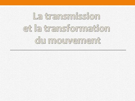 La transmission et la transformation du mouvement.