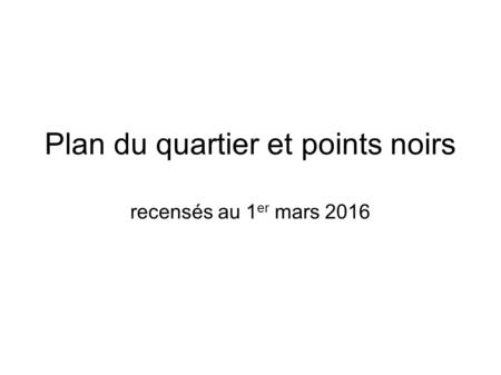 Plan du quartier et points noirs recensés au 1 er mars 2016.