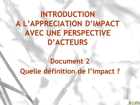 1 INTRODUCTION A L'APPRECIATION D'IMPACT AVEC UNE PERSPECTIVE D'ACTEURS Document 2 Quelle définition de l'impact ?