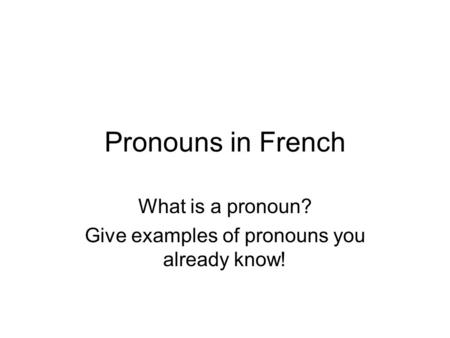 Pronouns in French What is a pronoun? Give examples of pronouns you already know!