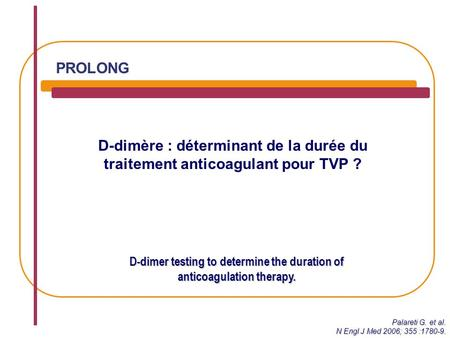 D-dimère : déterminant de la durée du traitement anticoagulant pour TVP ? D-dimer testing to determine the duration of anticoagulation therapy. PROLONG.