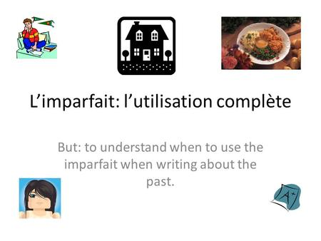 L'imparfait: l'utilisation complète But: to understand when to use the imparfait when writing about the past.