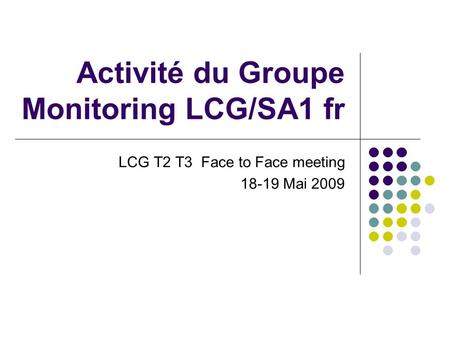 Activité du Groupe Monitoring LCG/SA1 fr LCG T2 T3 Face to Face meeting 18-19 Mai 2009.