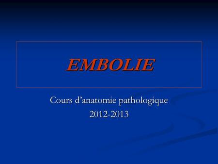 EMBOLIE Cours d'anatomie pathologique 2012-2013. Introduction Introduction Types d'embolies Types d'embolies - Embolie cruorique - Embolie cruorique -