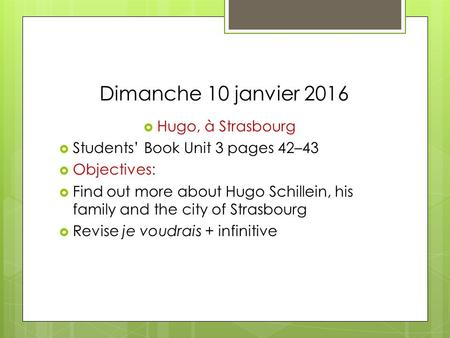Dimanche 10 janvier 2016  Hugo, à Strasbourg  Students' Book Unit 3 pages 42–43  Objectives:  Find out more about Hugo Schillein, his family and the.