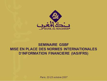 SEMINAIRE GSBF MISE EN PLACE DES NORMES INTERNATIONALES D'INFORMATION FINANCIERE (IAS/IFRS) Paris, 22-23 octobre 2007.