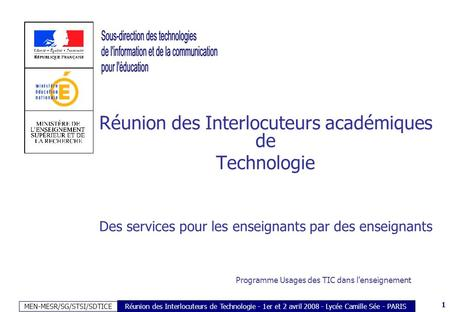MEN-MESR/SG/STSI/SDTICE 1 Réunion des Interlocuteurs de Technologie - 1er et 2 avril 2008 - Lycée Camille Sée - PARIS Réunion des Interlocuteurs académiques.