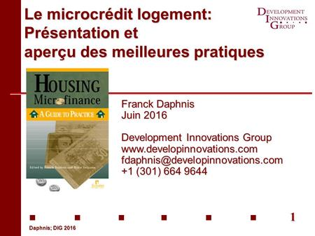 1 Daphnis; DIG 2016 Le microcrédit logement: Présentation et aperçu des meilleures pratiques Franck Daphnis Juin 2016 Development Innovations Group www.developinnovations.com.
