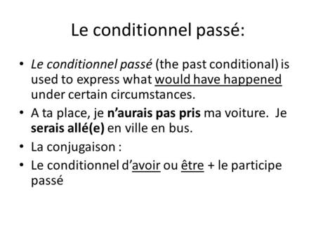Le conditionnel passé: Le conditionnel passé (the past conditional) is used to express what would have happened under certain circumstances. A ta place,