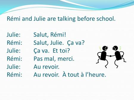 Rémi and Julie are talking before school. Julie: Salut, Rémi! Rémi: Salut, Julie. Ça va? Julie: Ça va. Et toi? Rémi: Pas mal, merci. Julie: Au revoir.