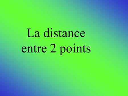 La distance entre 2 points. Formule pour obtenir la distance entre 2 points.