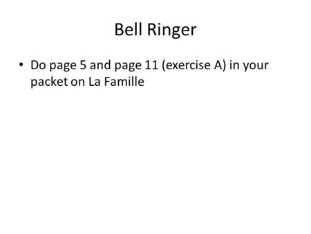 Bell Ringer Do page 5 and page 11 (exercise A) in your packet on La Famille.