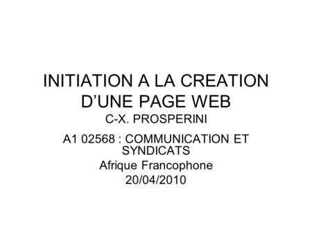 INITIATION A LA CREATION D'UNE PAGE WEB C-X. PROSPERINI A1 02568 : COMMUNICATION ET SYNDICATS Afrique Francophone 20/04/2010.